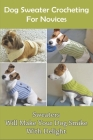 Dog Sweater Crocheting For Novices: Sweaters Will Make Your Dog Smike With Delight: Dog Knit Sweater Cover Image