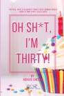 Oh Sh*t, I'm Thirty!: 100 Real, Wise & Hilarious Things Every Woman Should Know to Own Thirty Like a Boss Cover Image