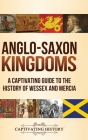 Anglo-Saxon Kingdoms: A Captivating Guide to the History of Wessex and Mercia Cover Image