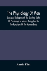The Physiology Of Man; Designed To Represent The Existing State Of Physiological Science As Applied To The Functions Of The Human Body Cover Image