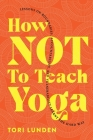 How Not To Teach Yoga: Lessons on Boundaries, Accountability, and Vulnerability - Learnt the Hard Way Cover Image