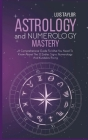 Astrology And Numerology Mastery: A Comprehensive Guide To What You Need To Know About The 12 Zodiac Signs, Numerology, And Kundalini Rising Cover Image