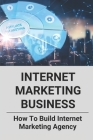 Internet Marketing Business: How To Build Internet Marketing Agency: Product Launch Affiliate Marketing Cover Image