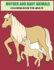 Mother And Baby Animals Coloring Book For Adults: Stress Relief Coloring Book For Grown-Ups Cover Image