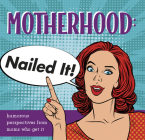 Motherhood: Nailed It!: Humorous Perspectives from Moms Who Get It Cover Image