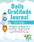 Daily Gratitude Journal for Kids: 100 Days of Gratitude for a Super Awesome and Amazing Life Cover Image