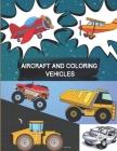 Aircraft and Coloring Vehicles: AIRCRAFT, TRACTOR.TRUCKS and CARS - Planes and Cars Coloring Book - Supercar Coloring Book - Car coloring books for ki Cover Image