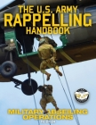 The US Army Rappelling Handbook - Military Abseiling Operations: Techniques, Training and Safety Procedures for Rappelling from Towers, Cliffs, Mounta Cover Image