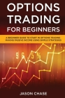Options Trading for Beginners: A Beginner Guide to Start in Options Trading Making Passive Income Using Simple Strategies Cover Image