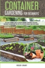 Container Gardening for Beginners: The Ultimate Beginner's Guide to Container Gardening: Hydroponics, Raised Beds, Greenhouses and Much More. With Tip Cover Image