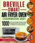 Breville Smart Air Fryer Oven Cookbook 2021: 1000 Easy Tasty Yet Healthy Recipes Cooked by Breville Smart Air Fryer Toast Oven for Beginners and Advan Cover Image