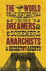 The World That Never Was: A True Story of Dreamers, Schemers, Anarchists, and Secret Agents Cover Image