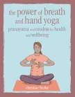 The Power of Breath and Hand Yoga: Pranayama and mudras for health and well-being Cover Image