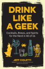 Drink Like a Geek: Cocktails, Brews, and Spirits for the Nerd in All of Us (Geek Cookbook, Gift for 21st Birthday, Nerd Cocktail Book, Co Cover Image
