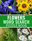 Flowers Word Search Puzzle Book: 40 Large Print Challenging Puzzles About Flowers, Plants & Nature - Gift for Summer, Vacations & Free Times Cover Image