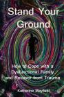 Stand Your Ground: How to Cope with a Dysfunctional Family and Recover from Trauma Cover Image