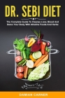 Dr. Sebi Diet: The Complete Guide To Cleanse Liver, Blood And Detox Your Body With Alkaline Foods And Herbs Cover Image