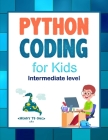 Python Coding (Intermediate Level) For Kids: Learn To Code Quickly With This Beginner's Guide To Computer Programming. Coding Projects in Python with Cover Image