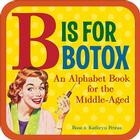 B Is for Botox: An Alphabet Book for the Middle-Aged Cover Image