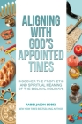 Aligning With God's Appointed Times: Discover the Prophetic and Spiritual Meaning of the Biblical Holidays Cover Image