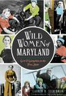 Wild Women of Maryland: Grit & Gumption in the Free State Cover Image