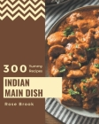 300 Yummy Indian Main Dish Recipes: Home Cooking Made Easy with Yummy Indian Main Dish Cookbook! Cover Image