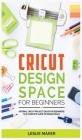 Cricut Design Space for Beginners: Original Cricut Project Ideas for Beginners! The Complete Guide to Design-Space, with Step-by-Step Instructions, to Cover Image