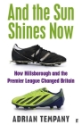 And the Sun Shines Now: How Hillsborough and the Premier League Changed Britain Cover Image