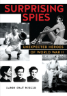 Surprising Spies:: Unexpected Heroes of World War II Cover Image