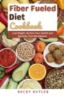 Fiber Fueled Diet Cookbook: Loss Weight, Restore Your Health and Optimize Your Microbiome Cover Image