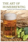 The Art Of Homebrewing- Comprehensive Guide To Homebrewing For Beginners: Art And Science Of Homebrewing Cover Image
