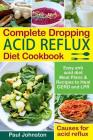 Complete Dropping Acid Reflux Diet Cookbook: Easy Anti Acid Diet Meal Plans & Recipes to Heal Gerd and Lpr. Causes for Acid Reflux. Cover Image