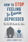How to Stop Feeling So Damn Depressed: The No Bs Guide for Men Cover Image