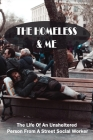 The Homeless & Me: The Life Of An Unsheltered Person From A Street Social Worker: Amazing Homeless Stories Cover Image