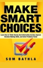 Make Smart Choices: Learn How to Think Clearly, Beat Information Anxiety, Improve Decision Making Skills, and Solve Problems Faster Cover Image