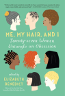 Me, My Hair, and I: Twenty-Seven Women Untangle an Obsession Cover Image