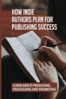 How Indie Authors Plan For Publishing Success: Learn About Producing, Processing And Promoting: Writing Career Cover Image