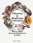 Psilocybin and Mushrooms Cultivation: How to Grow Gourmet Mushrooms at Home. Safe Use, Effects and FAQ from users of Magic Mushrooms Cover Image