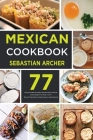 Mexican Cookbook: Bring to the Table the Authentic Taste and Flavors of Mexican Cuisine Straight to Your Home - Over 77 Tasty and Origin Cover Image