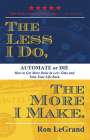 The Less I Do, the More I Make: Automate or Die: How to Get More Done in Less Time and Take Your Life Back Cover Image