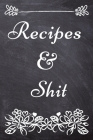 Recipes and Shit: Blank Recipe Journal to Write in for Women, Recipe Book Journal For Personalized Recipes, Document all Your Special Re Cover Image