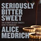 Seriously Bitter Sweet: The Ultimate Dessert Maker's Guide to Chocolate Cover Image