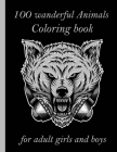 100 wanderful Animals Coloring book for adult girls and boys: An Adult Coloring Book with Lions, Elephants, Owls, Horses, Dogs, Cats, and Many More! ( Cover Image