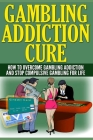 Gambling Addiction Cure: How To Overcome Gambling Addiction And Stop Compulsive Gambling For Life Cover Image