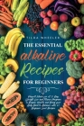 The Essential Alkaline Recipes for Beginners: Perfect Meals for A 21 Day Weight Loss and Fitness Program to Regain Health and Bring your Body Back to Cover Image