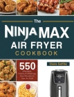 The Ninja Max XL Air Fryer Cookbook: 550 Affordable, Healthy & Amazingly Easy Recipes for Your Air Fryer Cover Image