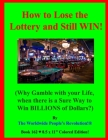 How to Lose the Lottery and Still WIN!: (Why Gamble with your Life, when there is a Sure Way to Win BILLIONS of Dollars?) Cover Image