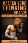 Master Your Thinking for 7 Days: Using Positive Thoughts to Change Your Life Cover Image