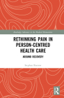 Rethinking Pain in Person-Centred Health Care: Around Recovery (Routledge Advances in the Medical Humanities) Cover Image