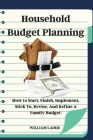 Household Budget Planning: How to Start, Finish, Implement, Stick To, Revise, And Refine A Family Budget. Cover Image